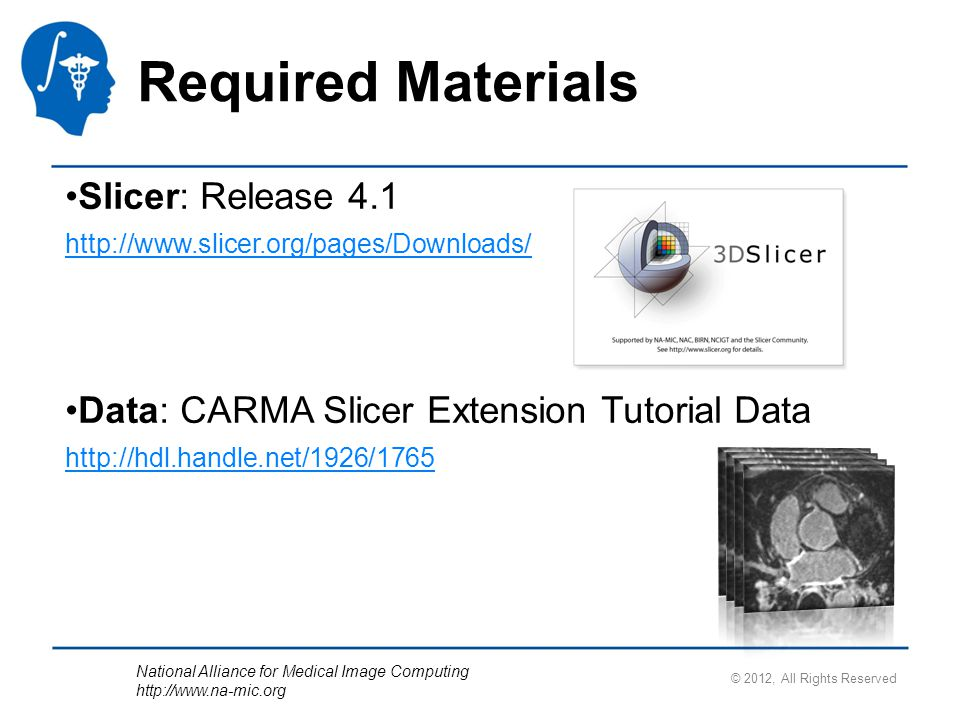 National Alliance for Medical Image Computing http://www.na-mic.org Slicer: Release 4.1 http://www.slicer.org/pages/Downloads/ Data: CARMA Slicer Extension Tutorial Data http://hdl.handle.net/1926/1765 Required Materials © 2012, All Rights Reserved