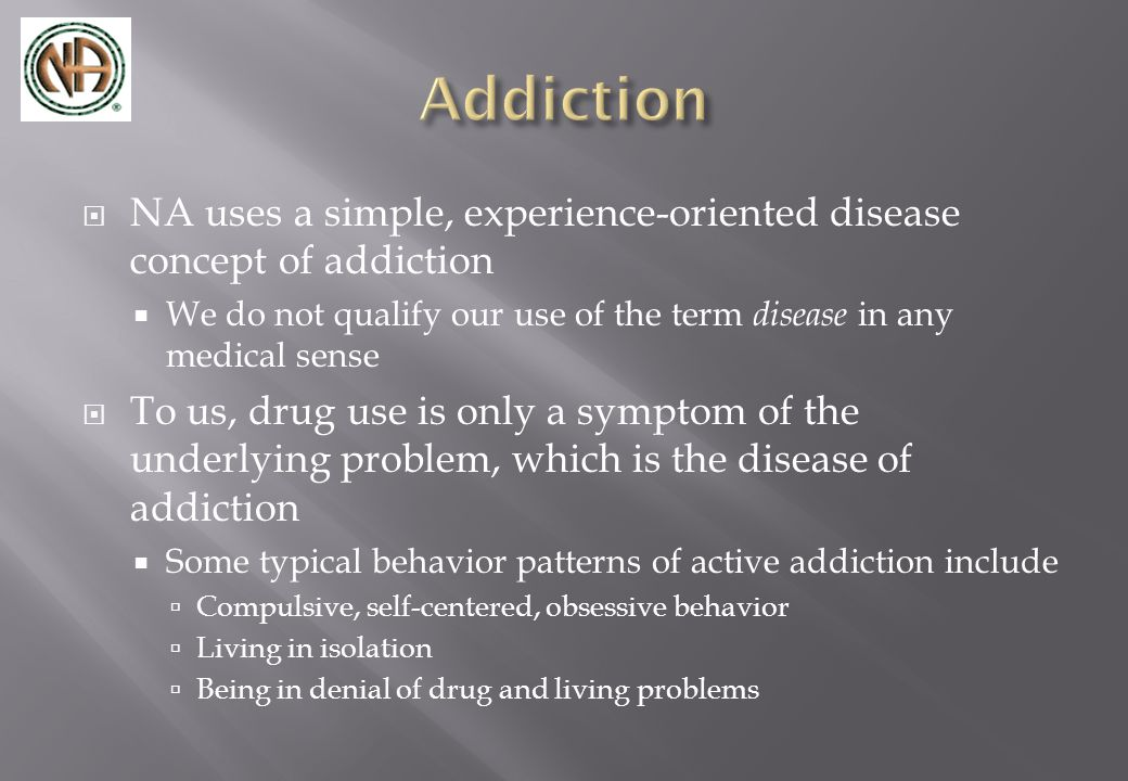  NA uses a simple, experience-oriented disease concept of addiction  We do not qualify our use of the term disease in any medical sense  To us, drug use is only a symptom of the underlying problem, which is the disease of addiction  Some typical behavior patterns of active addiction include  Compulsive, self-centered, obsessive behavior  Living in isolation  Being in denial of drug and living problems