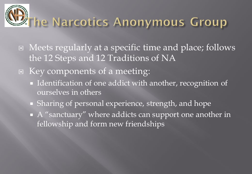  Meets regularly at a specific time and place; follows the 12 Steps and 12 Traditions of NA  Key components of a meeting:  Identification of one addict with another, recognition of ourselves in others  Sharing of personal experience, strength, and hope  A sanctuary where addicts can support one another in fellowship and form new friendships