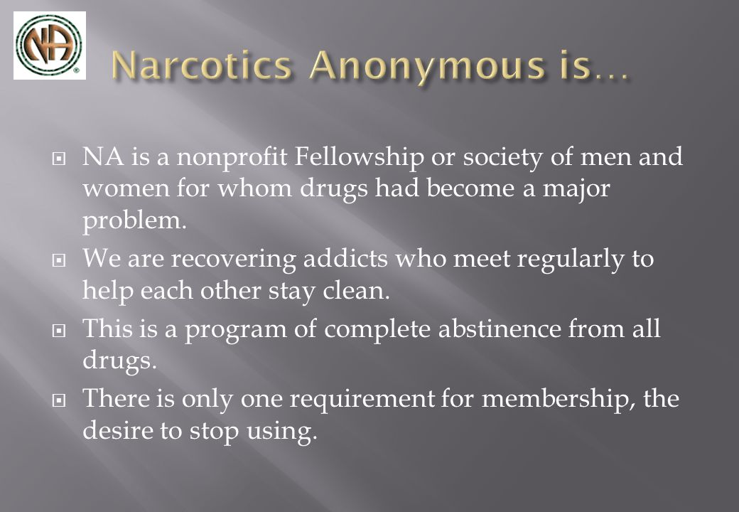  NA is a nonprofit Fellowship or society of men and women for whom drugs had become a major problem.