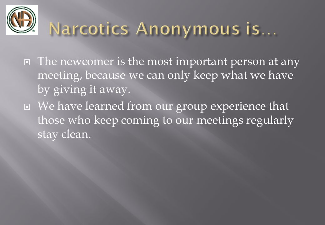  The newcomer is the most important person at any meeting, because we can only keep what we have by giving it away.