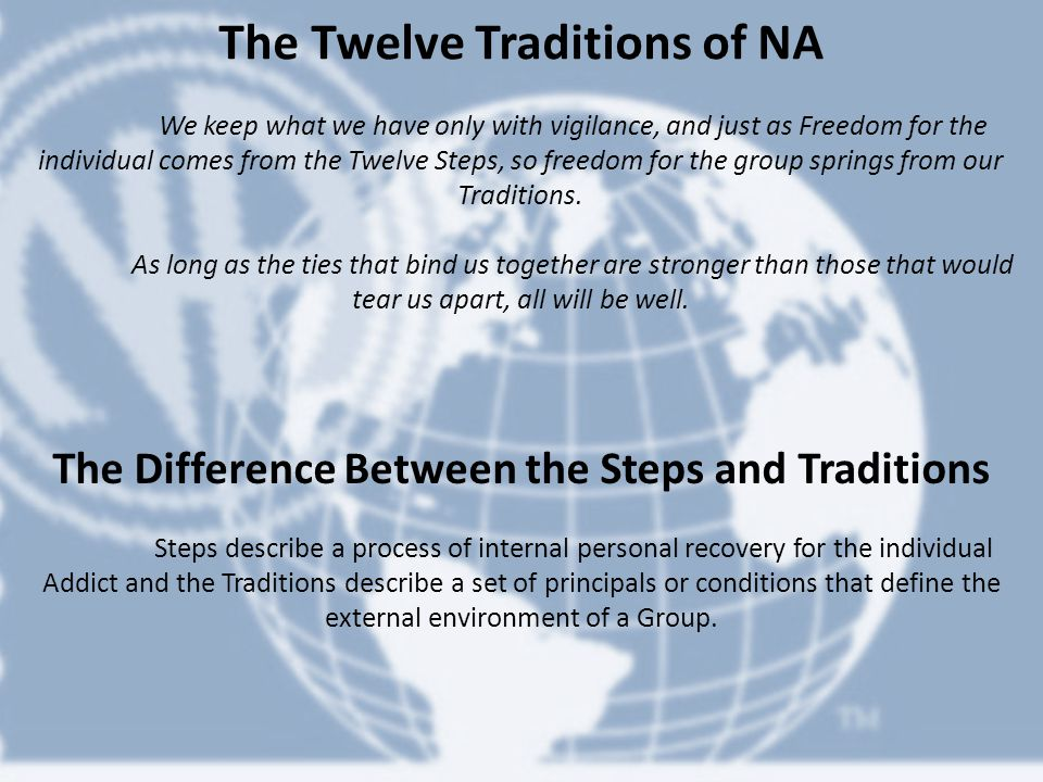 The Twelve Traditions of NA We keep what we have only with vigilance, and just as Freedom for the individual comes from the Twelve Steps, so freedom for the group springs from our Traditions.