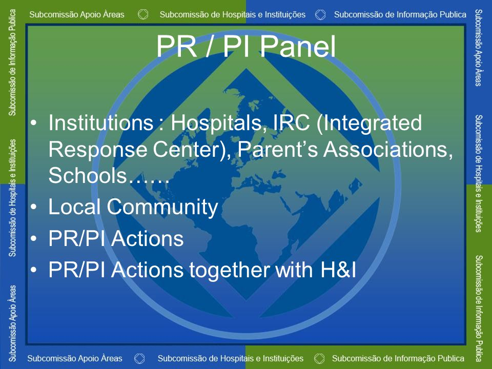 PR / PI Panel Institutions : Hospitals, IRC (Integrated Response Center), Parent's Associations, Schools…… Local Community PR/PI Actions PR/PI Actions