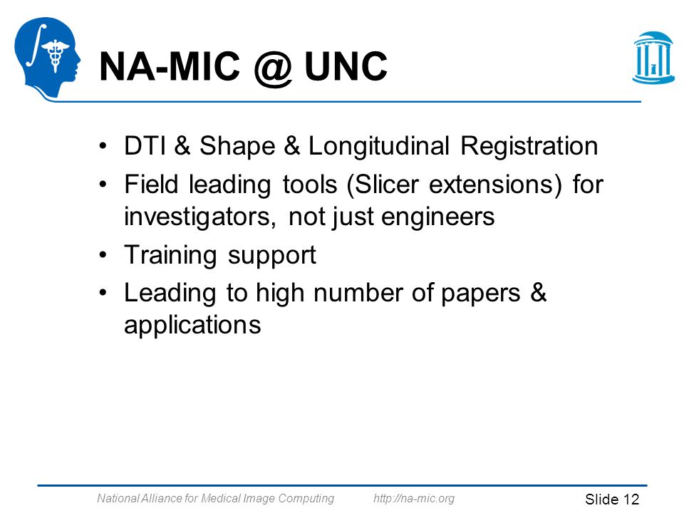 National Alliance for Medical Image Computing http://na-mic.org Slide 12 NA-MIC @ UNC DTI & Shape & Longitudinal Registration Field leading tools (Slicer extensions) for investigators, not just engineers Training support Leading to high number of papers & applications