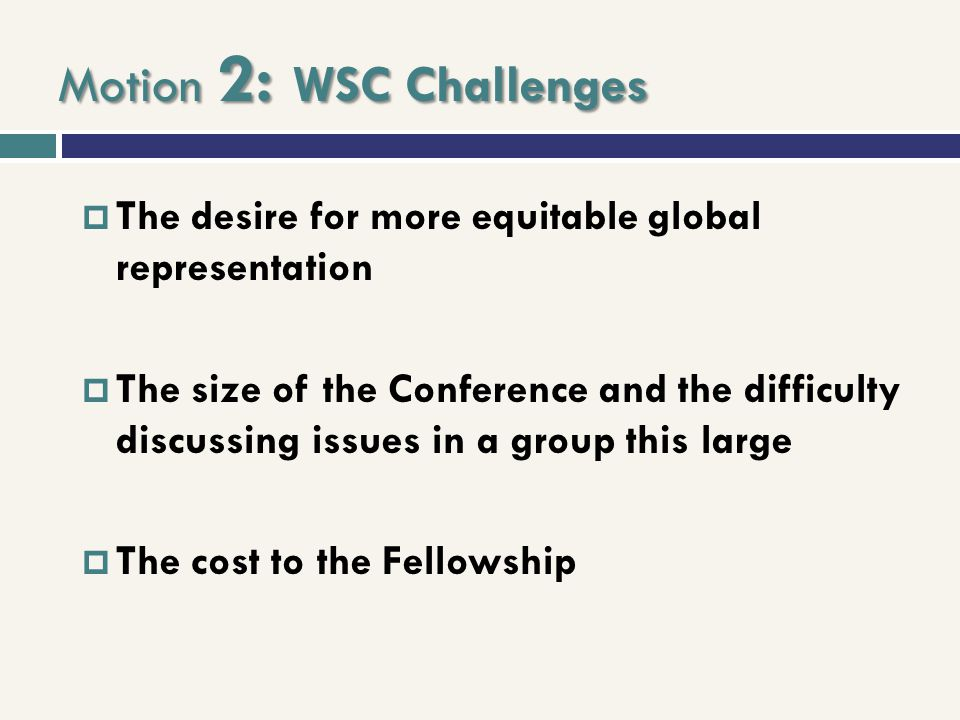 Motion 2: WSC Challenges  The desire for more equitable global representation  The size of the Conference and the difficulty discussing issues in a