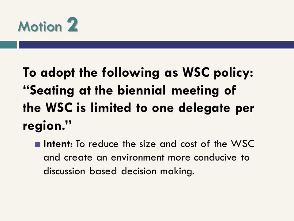 "Motion 2 To adopt the following as WSC policy: ""Seating at the biennial meeting of the WSC is limited to one delegate per region."" Intent: To reduce t"