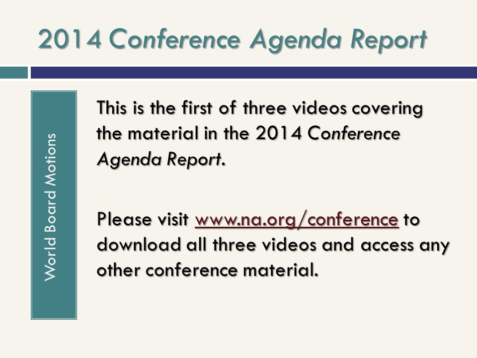 2014 Conference Agenda Report World Board Motions This is the first of three videos covering the material in the 2014 Conference Agenda Report. Please