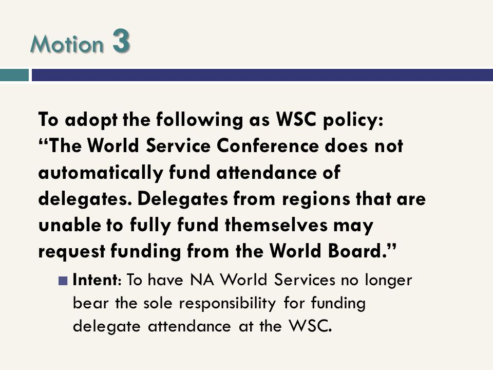 "Motion 3 To adopt the following as WSC policy: ""The World Service Conference does not automatically fund attendance of delegates. Delegates from regio"