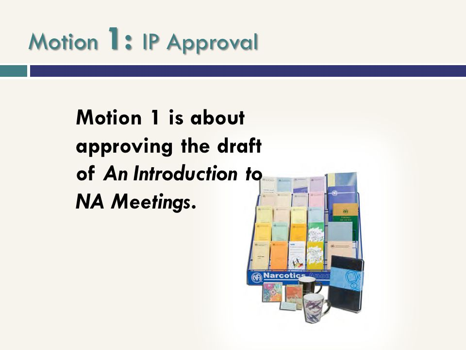 Motion 1: IP Approval Motion 1 is about approving the draft of An Introduction to NA Meetings.
