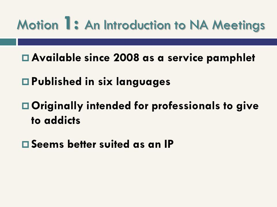 Motion 1: An Introduction to NA Meetings  Available since 2008 as a service pamphlet  Published in six languages  Originally intended for professio