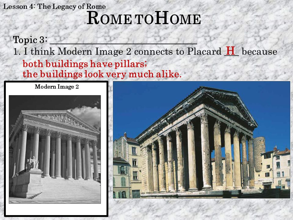 Lesson 4: The Legacy of Rome R OME TO H OME Modern Image 2 H both buildings have pillars; Topic 3: ______________________________ 1.I think Modern Ima