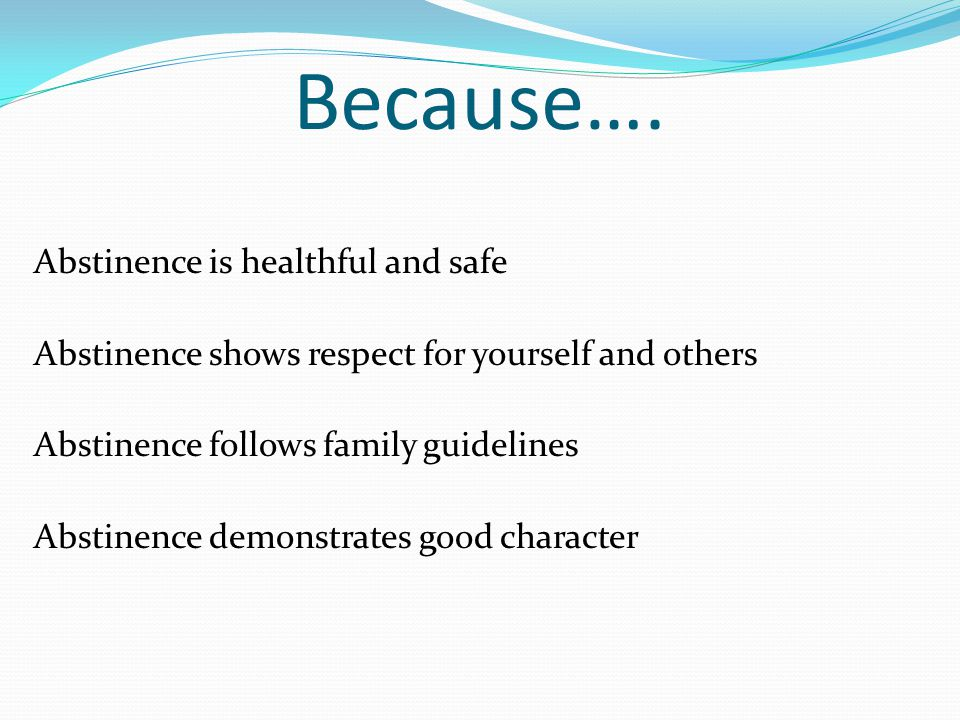 Because…. Abstinence is healthful and safe Abstinence shows respect for yourself and others Abstinence follows family guidelines Abstinence demonstrat