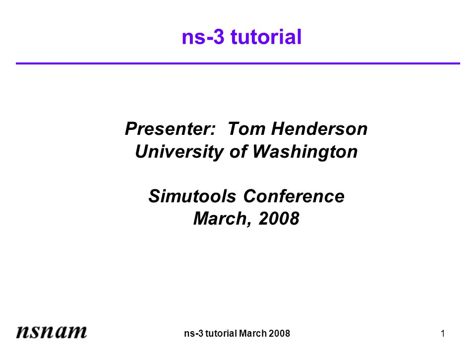 ns-3 tutorial March 20081 ns-3 tutorial Presenter: Tom Henderson University of Washington Simutools Conference March, 2008
