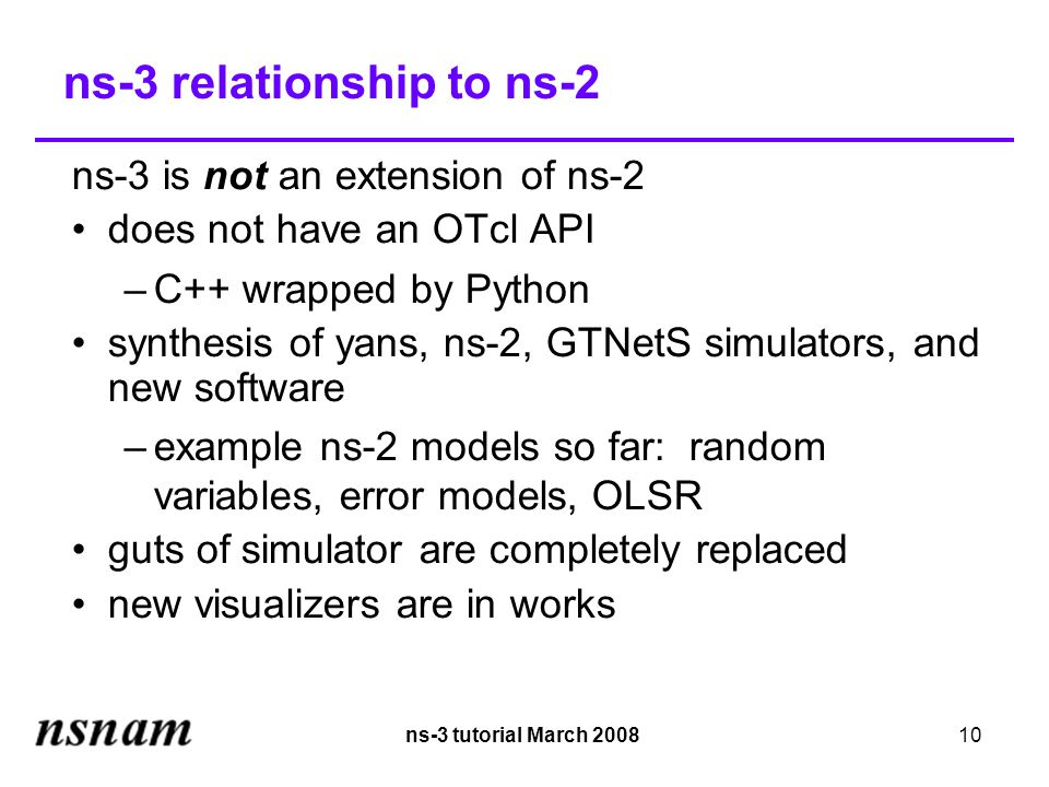 ns-3 tutorial March 200810 ns-3 relationship to ns-2 ns-3 is not an extension of ns-2 does not have an OTcl API –C++ wrapped by Python synthesis of yans, ns-2, GTNetS simulators, and new software –example ns-2 models so far: random variables, error models, OLSR guts of simulator are completely replaced new visualizers are in works