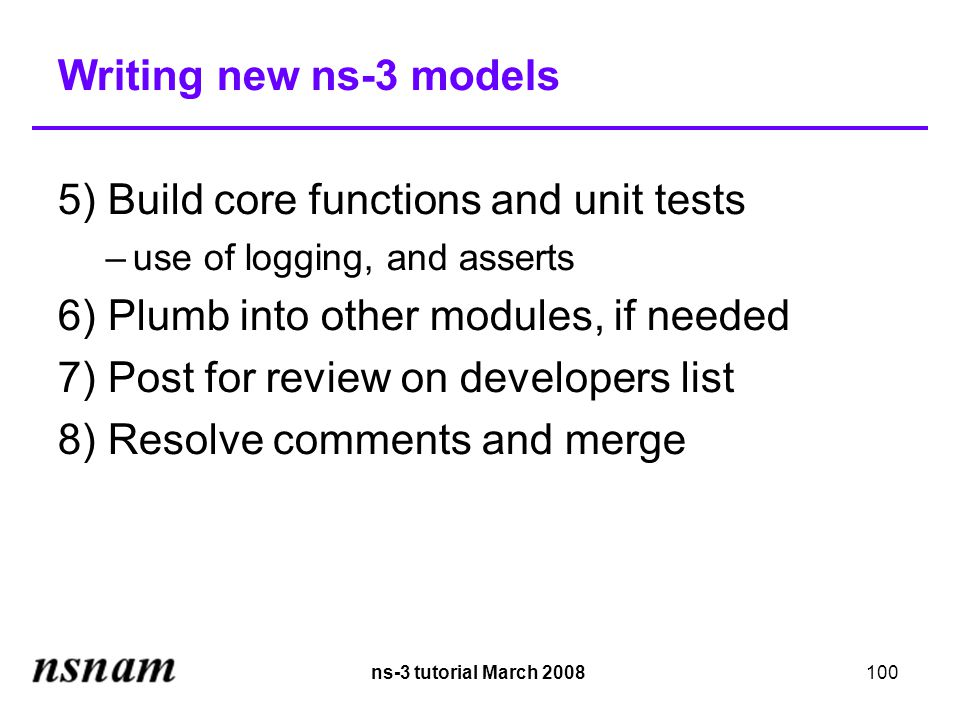 ns-3 tutorial March 2008100 Writing new ns-3 models 5) Build core functions and unit tests –use of logging, and asserts 6) Plumb into other modules, if needed 7) Post for review on developers list 8) Resolve comments and merge