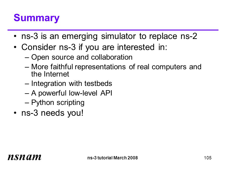 ns-3 tutorial March 2008105 Summary ns-3 is an emerging simulator to replace ns-2 Consider ns-3 if you are interested in: –Open source and collaboration –More faithful representations of real computers and the Internet –Integration with testbeds –A powerful low-level API –Python scripting ns-3 needs you!