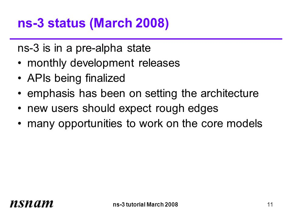 ns-3 tutorial March 200811 ns-3 status (March 2008)‏ ns-3 is in a pre-alpha state monthly development releases APIs being finalized emphasis has been on setting the architecture new users should expect rough edges many opportunities to work on the core models