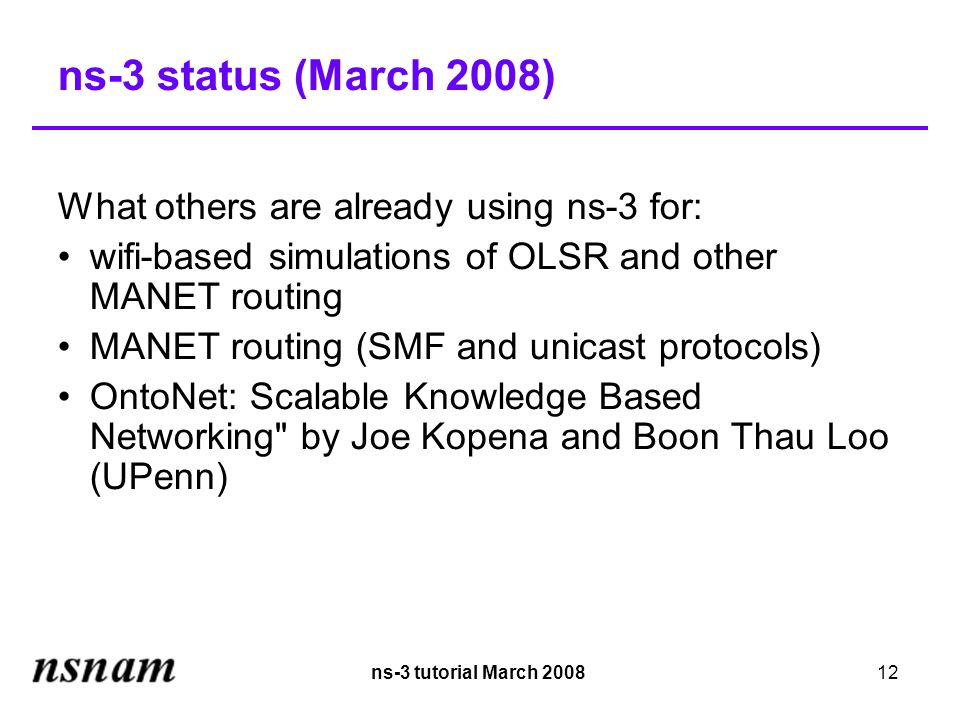ns-3 tutorial March 200812 ns-3 status (March 2008)‏ What others are already using ns-3 for: wifi-based simulations of OLSR and other MANET routing MANET routing (SMF and unicast protocols)‏ OntoNet: Scalable Knowledge Based Networking by Joe Kopena and Boon Thau Loo (UPenn)