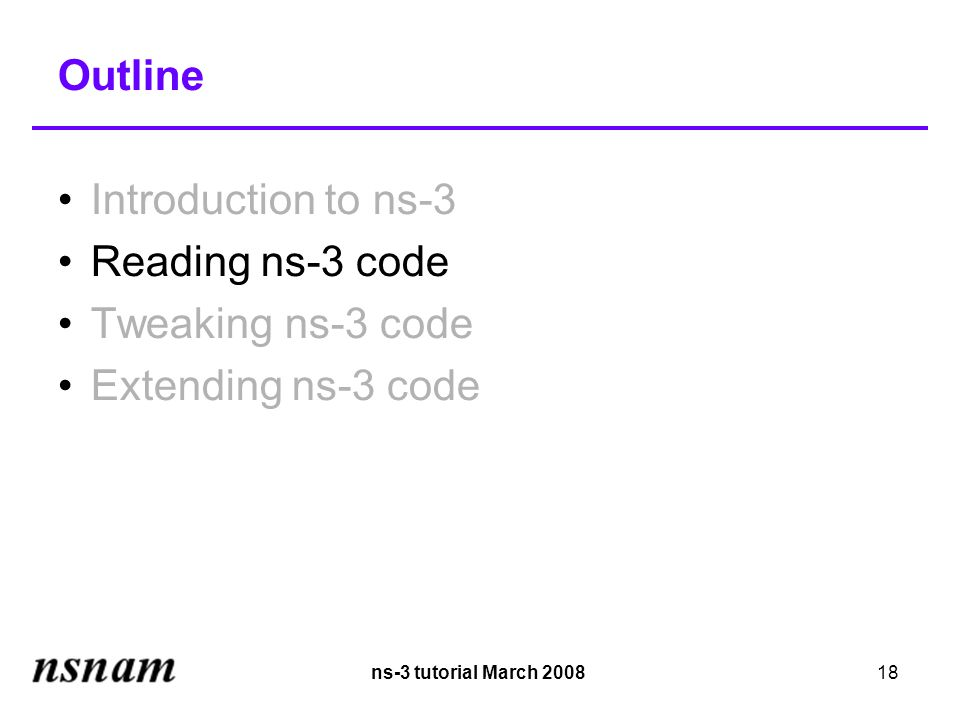 ns-3 tutorial March 200818 Outline Introduction to ns-3 Reading ns-3 code Tweaking ns-3 code Extending ns-3 code