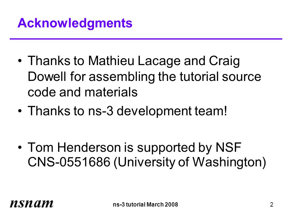 ns-3 tutorial March 20082 Acknowledgments Thanks to Mathieu Lacage and Craig Dowell for assembling the tutorial source code and materials Thanks to ns-3 development team.