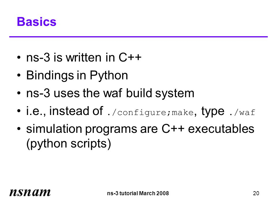 ns-3 tutorial March 200820 Basics ns-3 is written in C++ Bindings in Python ns-3 uses the waf build system i.e., instead of./configure;make, type./waf simulation programs are C++ executables (python scripts)‏