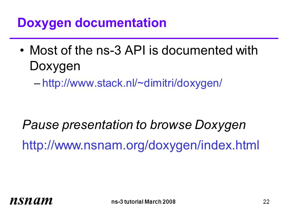 ns-3 tutorial March 200822 Doxygen documentation Most of the ns-3 API is documented with Doxygen –http://www.stack.nl/~dimitri/doxygen/ Pause presentation to browse Doxygen http://www.nsnam.org/doxygen/index.html