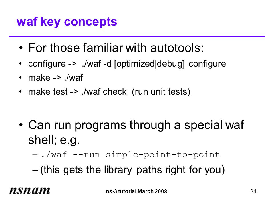 ns-3 tutorial March 200824 waf key concepts For those familiar with autotools: configure ->./waf -d [optimized|debug] configure make ->./waf make test ->./waf check (run unit tests)‏ Can run programs through a special waf shell; e.g.