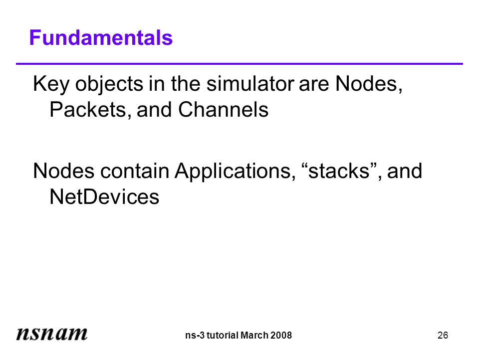 ns-3 tutorial March 200826 Fundamentals Key objects in the simulator are Nodes, Packets, and Channels Nodes contain Applications, stacks , and NetDevices