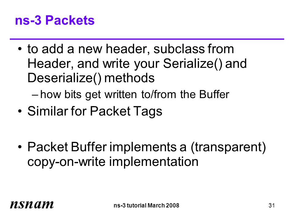 ns-3 tutorial March 200831 ns-3 Packets to add a new header, subclass from Header, and write your Serialize() and Deserialize() methods –how bits get written to/from the Buffer Similar for Packet Tags Packet Buffer implements a (transparent) copy-on-write implementation