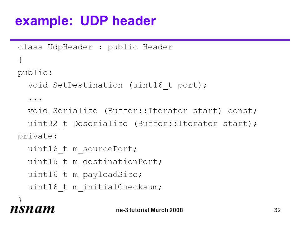 ns-3 tutorial March 200832 example: UDP header class UdpHeader : public Header { public: void SetDestination (uint16_t port);...
