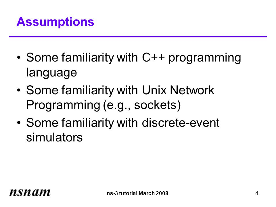 ns-3 tutorial March 20084 Assumptions Some familiarity with C++ programming language Some familiarity with Unix Network Programming (e.g., sockets)‏ Some familiarity with discrete-event simulators