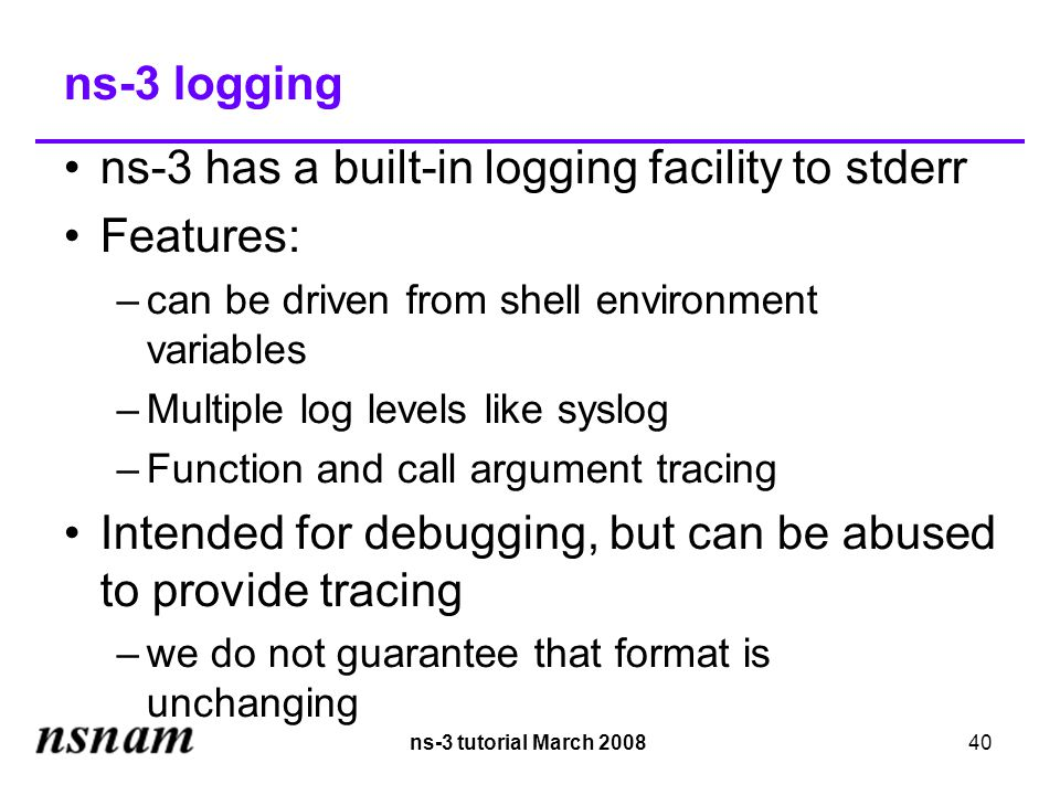 ns-3 tutorial March 200840 ns-3 logging ns-3 has a built-in logging facility to stderr Features: –can be driven from shell environment variables –Multiple log levels like syslog –Function and call argument tracing Intended for debugging, but can be abused to provide tracing –we do not guarantee that format is unchanging