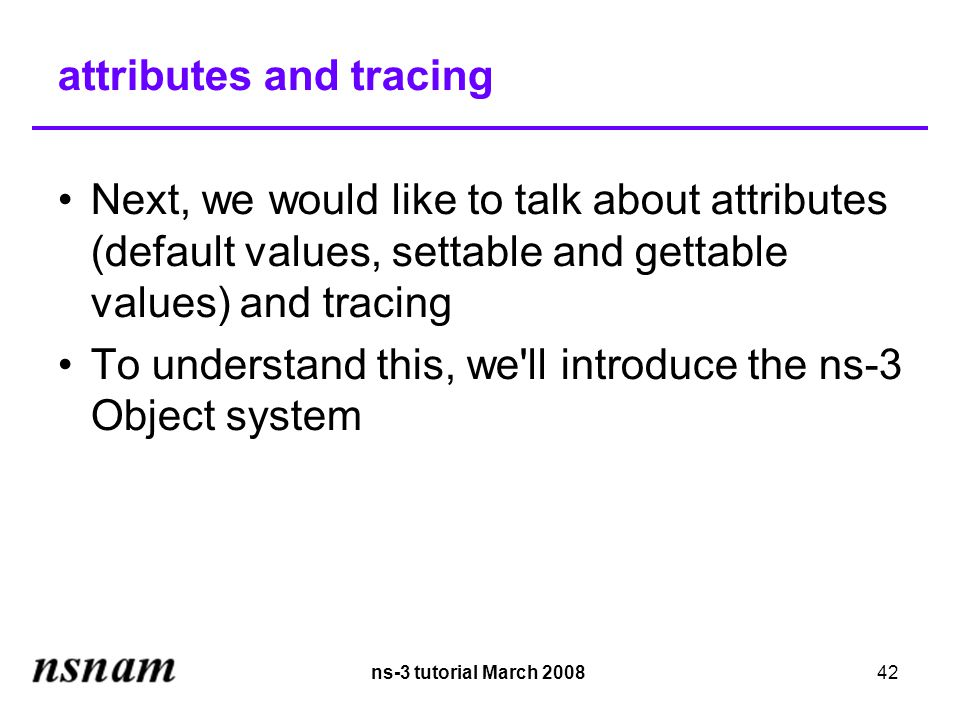 ns-3 tutorial March 200842 attributes and tracing Next, we would like to talk about attributes (default values, settable and gettable values) and tracing To understand this, we ll introduce the ns-3 Object system