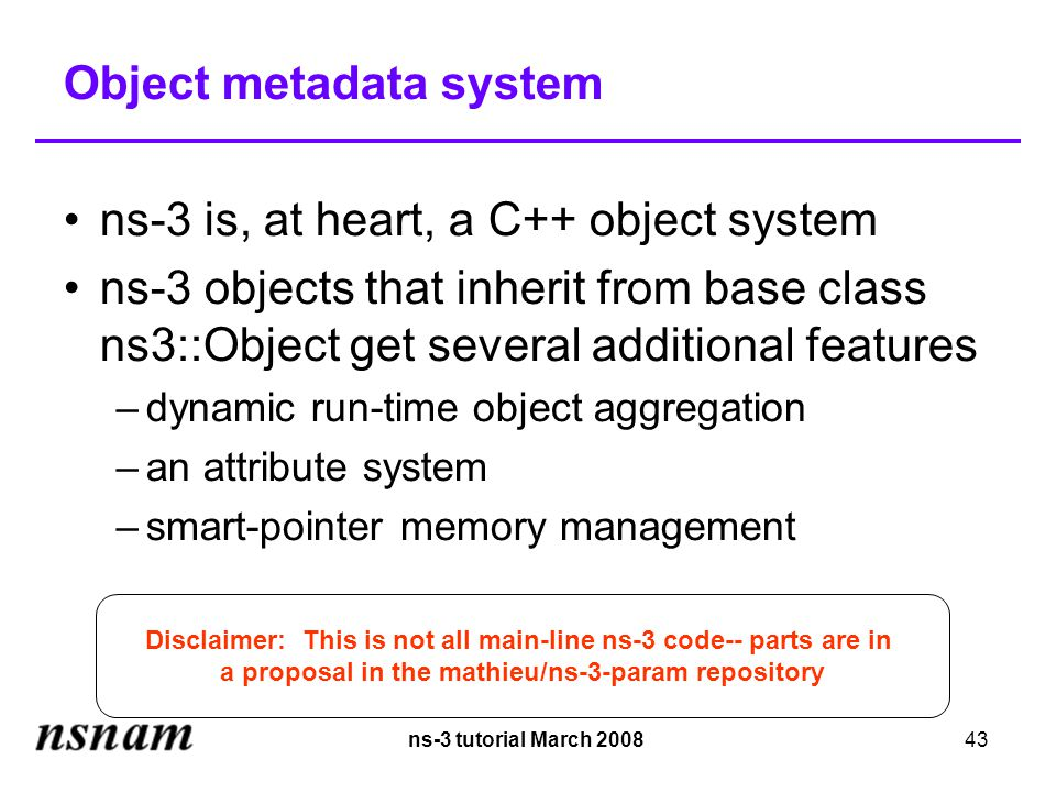 ns-3 tutorial March 200843 Object metadata system ns-3 is, at heart, a C++ object system ns-3 objects that inherit from base class ns3::Object get several additional features –dynamic run-time object aggregation –an attribute system –smart-pointer memory management Disclaimer: This is not all main-line ns-3 code-- parts are in a proposal in the mathieu/ns-3-param repository