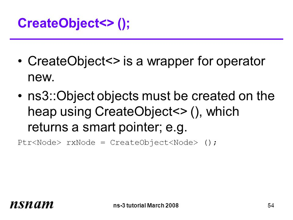 ns-3 tutorial March 200854 CreateObject<> (); CreateObject<> is a wrapper for operator new.