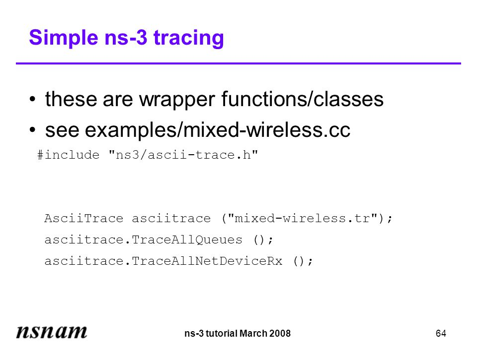 ns-3 tutorial March 200864 Simple ns-3 tracing these are wrapper functions/classes see examples/mixed-wireless.cc #include ns3/ascii-trace.h AsciiTrace asciitrace ( mixed-wireless.tr ); asciitrace.TraceAllQueues (); asciitrace.TraceAllNetDeviceRx ();