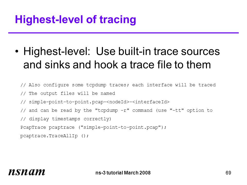 ns-3 tutorial March 200869 Highest-level of tracing Highest-level: Use built-in trace sources and sinks and hook a trace file to them // Also configure some tcpdump traces; each interface will be traced // The output files will be named // simple-point-to-point.pcap- - // and can be read by the tcpdump -r command (use -tt option to // display timestamps correctly)‏ PcapTrace pcaptrace ( simple-point-to-point.pcap ); pcaptrace.TraceAllIp ();