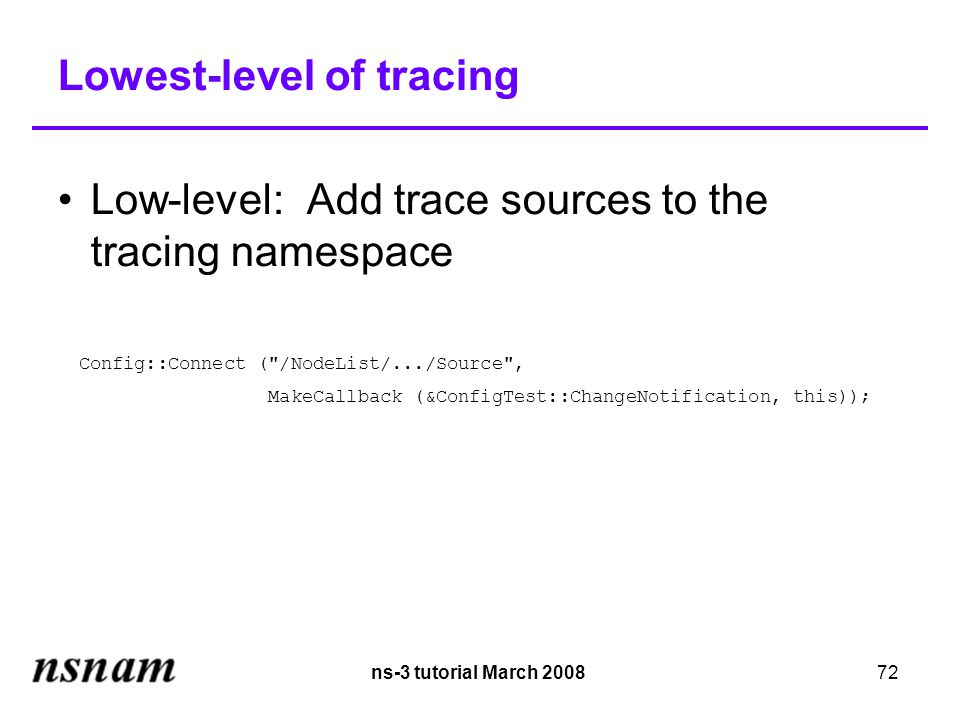 ns-3 tutorial March 200872 Lowest-level of tracing Low-level: Add trace sources to the tracing namespace Config::Connect ( /NodeList/.../Source , MakeCallback (&ConfigTest::ChangeNotification, this));