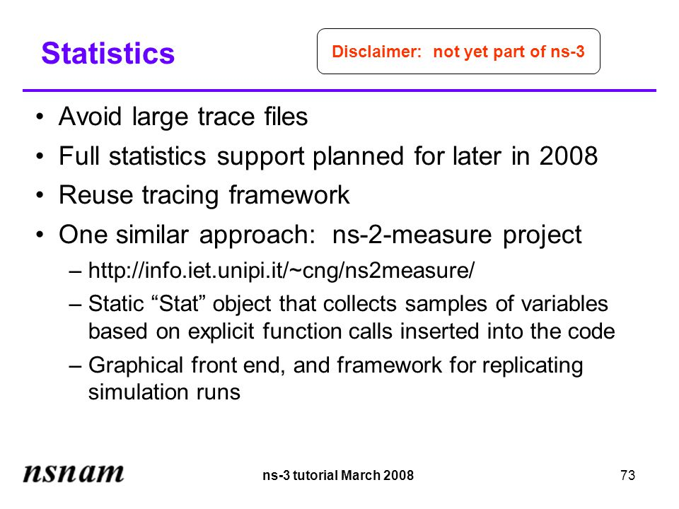 ns-3 tutorial March 200873 Statistics Avoid large trace files Full statistics support planned for later in 2008 Reuse tracing framework One similar approach: ns-2-measure project –http://info.iet.unipi.it/~cng/ns2measure/ –Static Stat object that collects samples of variables based on explicit function calls inserted into the code –Graphical front end, and framework for replicating simulation runs Disclaimer: not yet part of ns-3