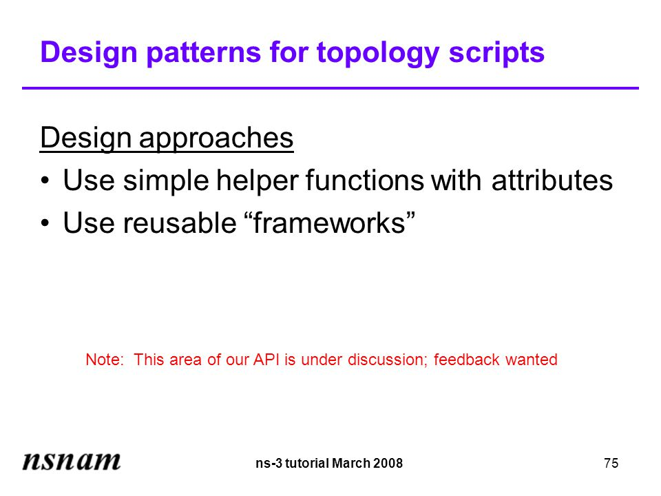 ns-3 tutorial March 200875 Design patterns for topology scripts Design approaches Use simple helper functions with attributes Use reusable frameworks Note: This area of our API is under discussion; feedback wanted