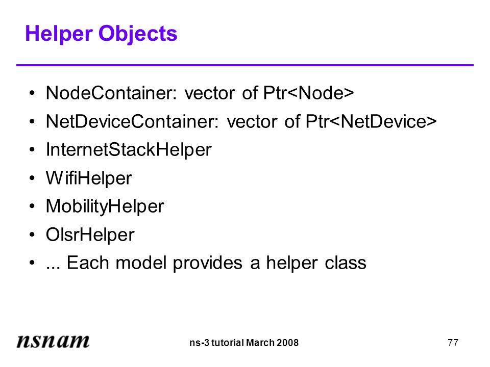 ns-3 tutorial March 200877 Helper Objects NodeContainer: vector of Ptr NetDeviceContainer: vector of Ptr InternetStackHelper WifiHelper MobilityHelper OlsrHelper...