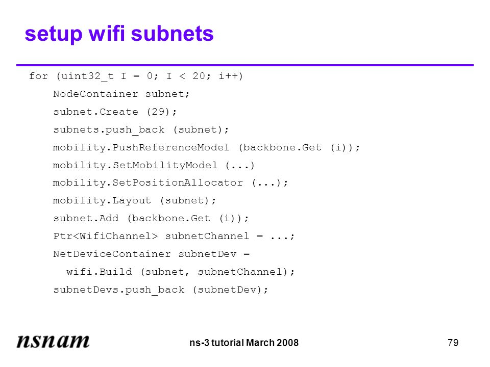 ns-3 tutorial March 200879 setup wifi subnets for (uint32_t I = 0; I < 20; i++)‏ NodeContainer subnet; subnet.Create (29); subnets.push_back (subnet); mobility.PushReferenceModel (backbone.Get (i)); mobility.SetMobilityModel (...)‏ mobility.SetPositionAllocator (...); mobility.Layout (subnet); subnet.Add (backbone.Get (i)); Ptr subnetChannel =...; NetDeviceContainer subnetDev = wifi.Build (subnet, subnetChannel); subnetDevs.push_back (subnetDev);