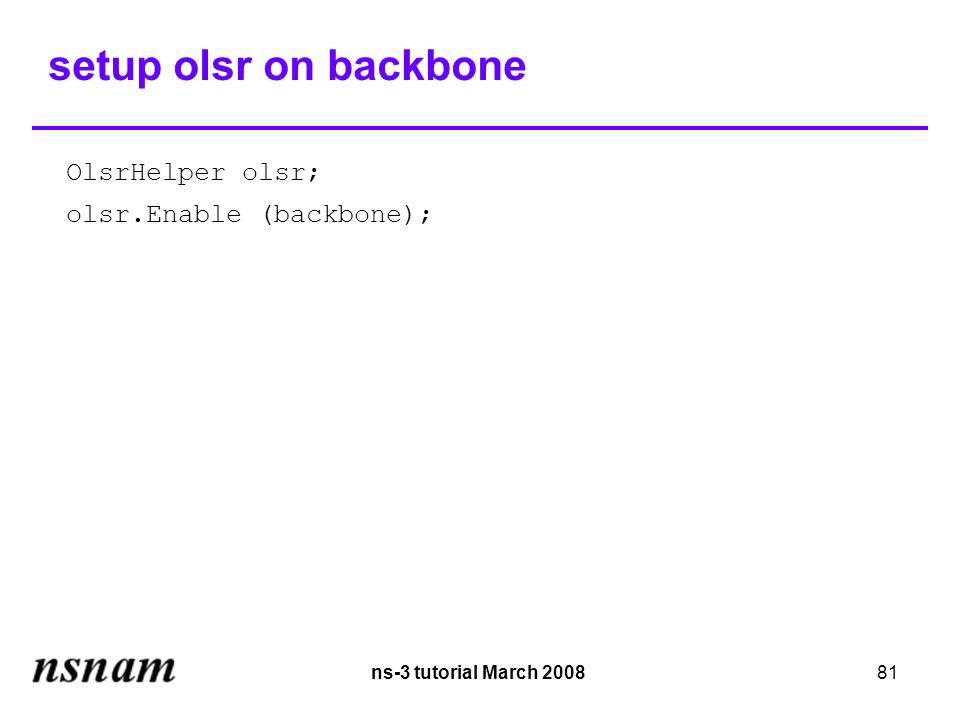 ns-3 tutorial March 200881 setup olsr on backbone OlsrHelper olsr; olsr.Enable (backbone);