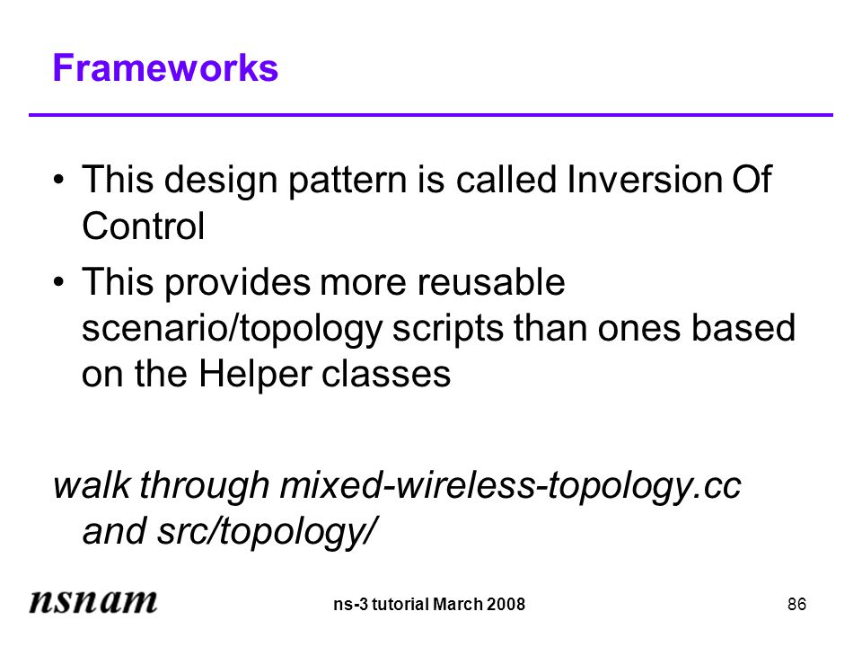 ns-3 tutorial March 200886 Frameworks This design pattern is called Inversion Of Control This provides more reusable scenario/topology scripts than ones based on the Helper classes walk through mixed-wireless-topology.cc and src/topology/