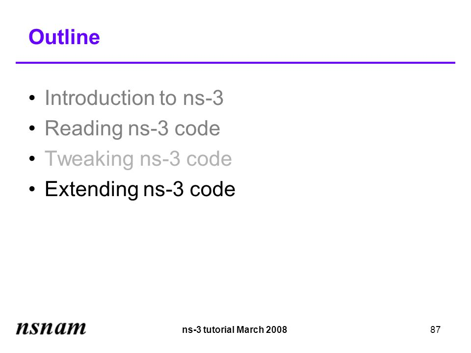 ns-3 tutorial March 200887 Outline Introduction to ns-3 Reading ns-3 code Tweaking ns-3 code Extending ns-3 code