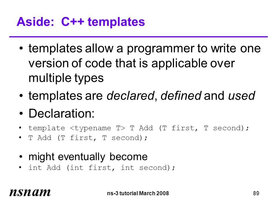 ns-3 tutorial March 200889 Aside: C++ templates templates allow a programmer to write one version of code that is applicable over multiple types templates are declared, defined and used Declaration: template T Add (T first, T second); T Add (T first, T second); might eventually become int Add (int first, int second);