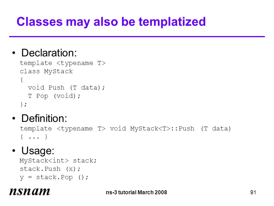 ns-3 tutorial March 200891 Classes may also be templatized Declaration: template class MyStack { void Push (T data); T Pop (void); }; Definition: template void MyStack ::Push (T data)‏ {...