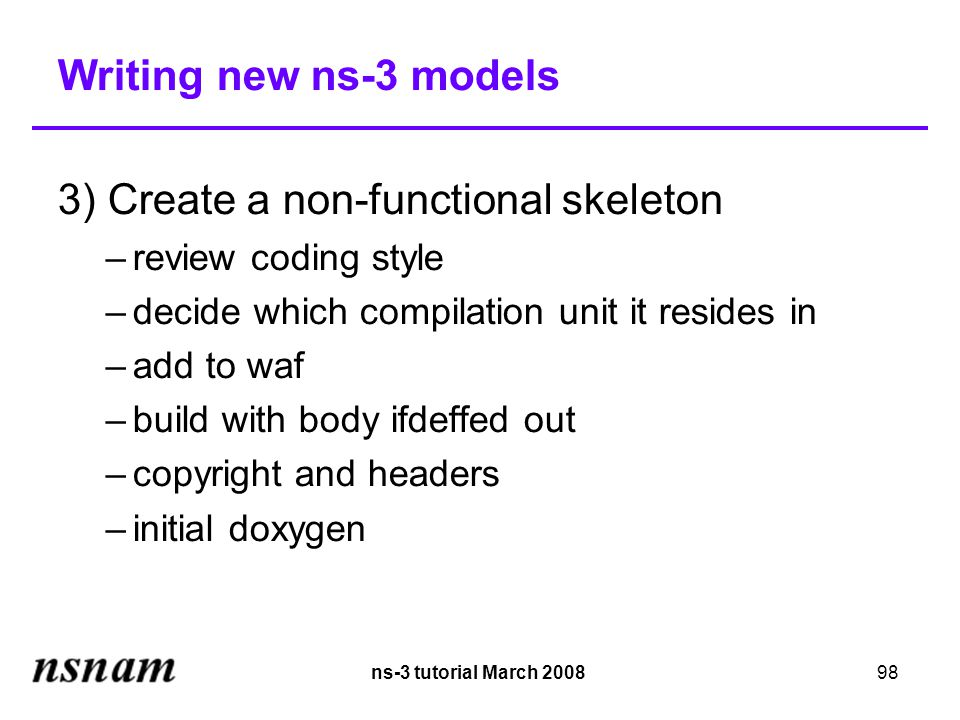 ns-3 tutorial March 200898 Writing new ns-3 models 3) Create a non-functional skeleton –review coding style –decide which compilation unit it resides in –add to waf –build with body ifdeffed out –copyright and headers –initial doxygen