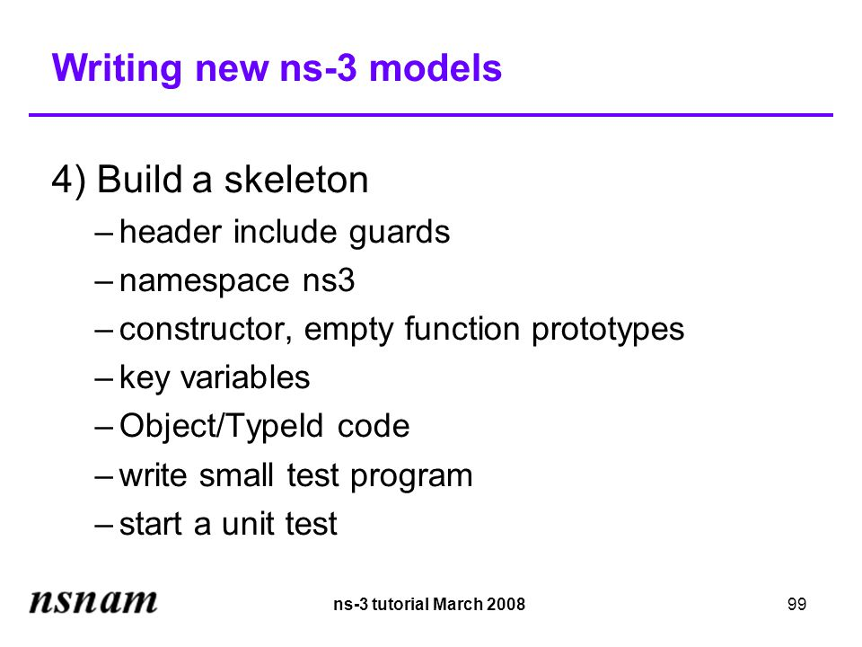 ns-3 tutorial March 200899 Writing new ns-3 models 4) Build a skeleton –header include guards –namespace ns3 –constructor, empty function prototypes –key variables –Object/TypeId code –write small test program –start a unit test