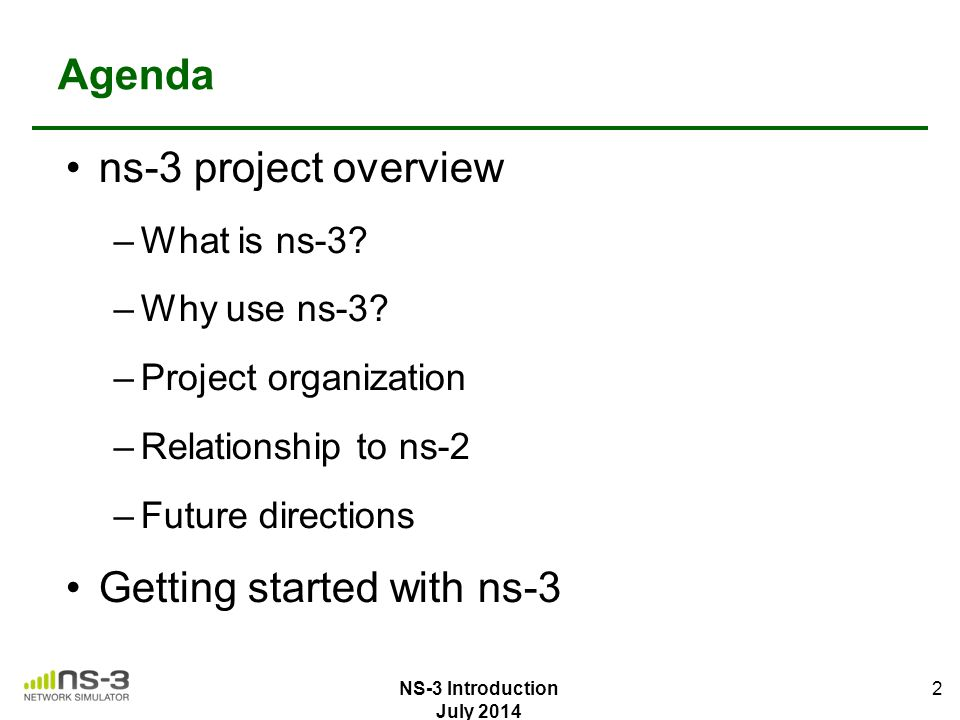 Agenda ns-3 project overview –What is ns-3? –Why use ns-3? –Project organization –Relationship to ns-2 –Future directions Getting started with ns-3 2